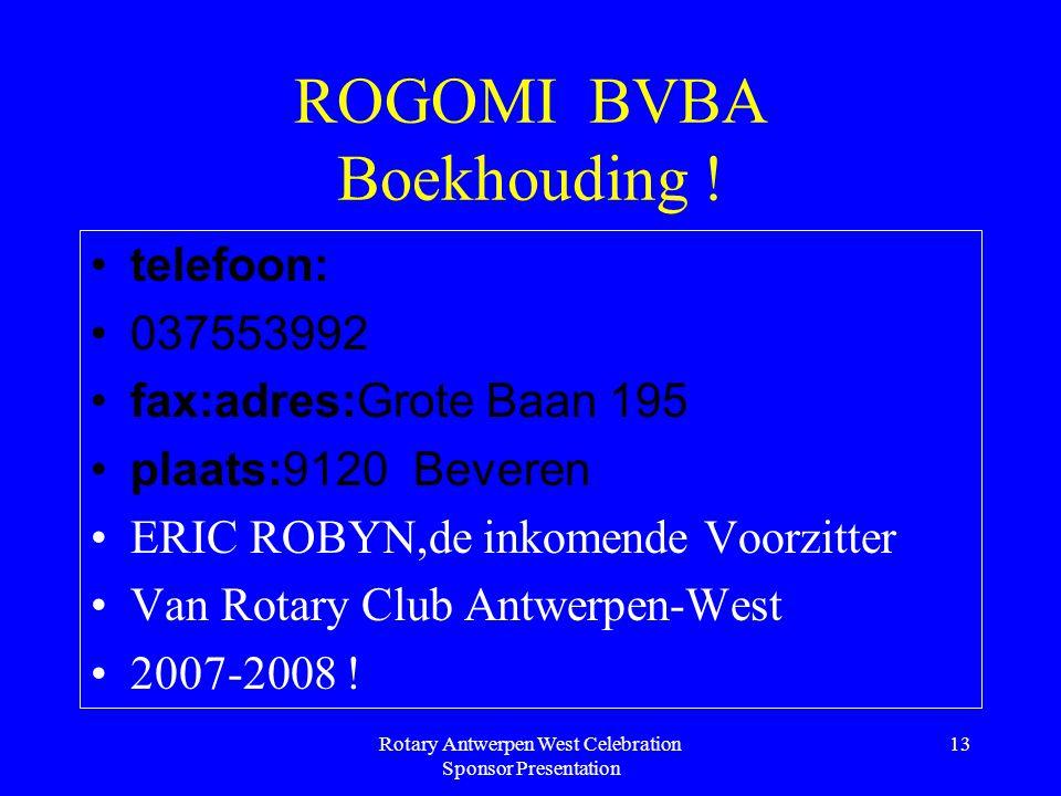 Rotary Antwerpen West Celebration Sponsor Presentation 13 ROGOMI BVBA Boekhouding ! telefoon: 037553992 fax:adres:Grote Baan 195 plaats:9120 Beveren E
