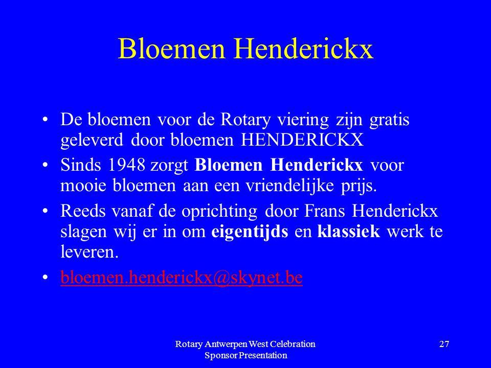 Rotary Antwerpen West Celebration Sponsor Presentation 27 Bloemen Henderickx De bloemen voor de Rotary viering zijn gratis geleverd door bloemen HENDERICKX Sinds 1948 zorgt Bloemen Henderickx voor mooie bloemen aan een vriendelijke prijs.