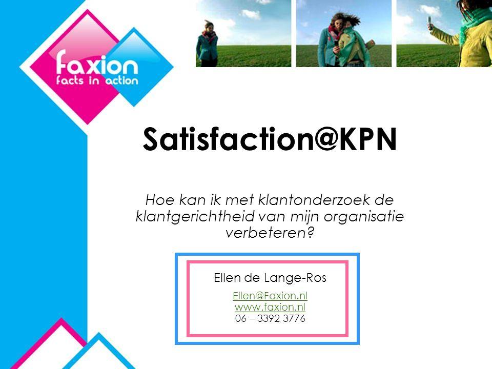 Satisfaction@KPN Hoe kan ik met klantonderzoek de klantgerichtheid van mijn organisatie verbeteren? Ellen de Lange-Ros Ellen@Faxion.nl www.faxion.nl E