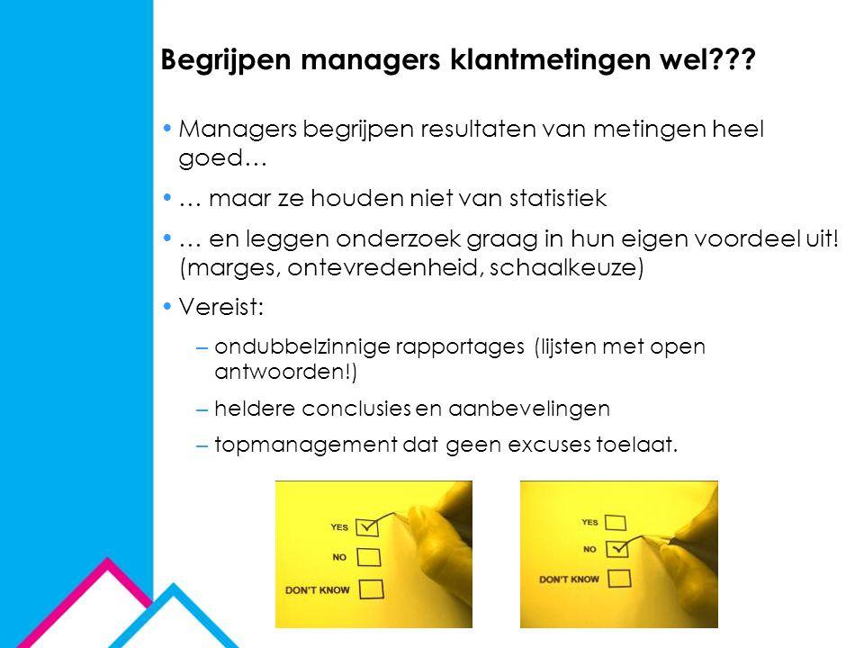 Begrijpen managers klantmetingen wel??? Managers begrijpen resultaten van metingen heel goed… … maar ze houden niet van statistiek … en leggen onderzo