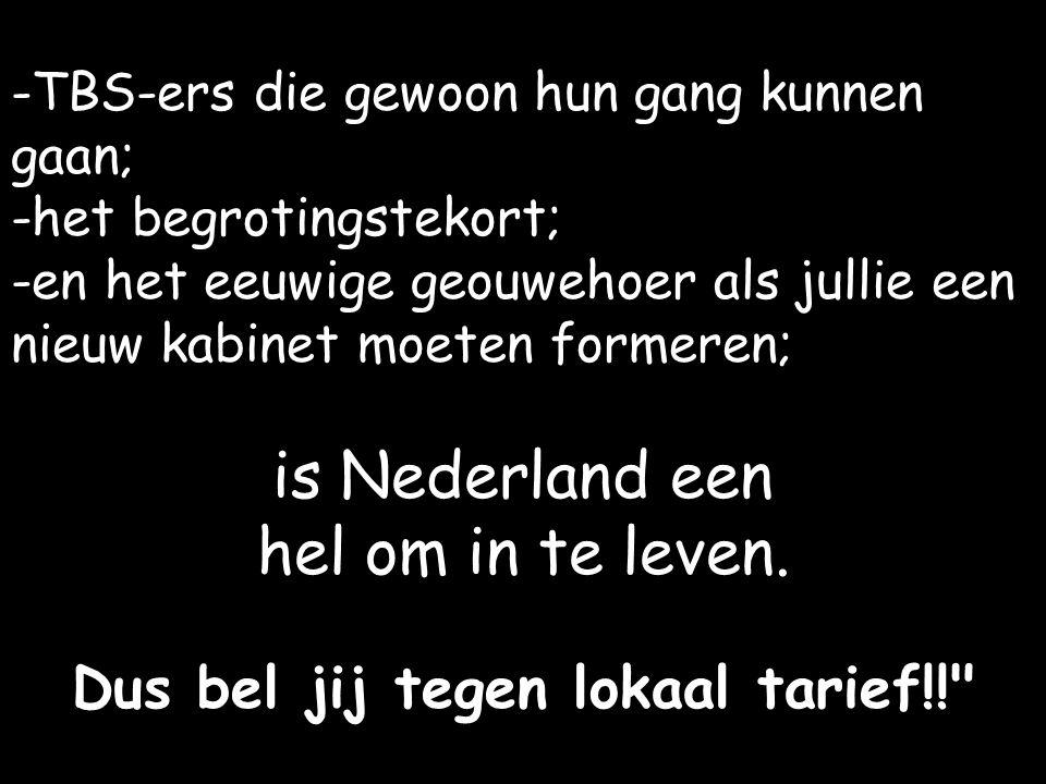 -TBS-ers die gewoon hun gang kunnen gaan; -het begrotingstekort; -en het eeuwige geouwehoer als jullie een nieuw kabinet moeten formeren; is Nederland een hel om in te leven.