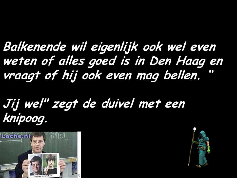 Balkenende wil eigenlijk ook wel even weten of alles goed is in Den Haag en vraagt of hij ook even mag bellen.