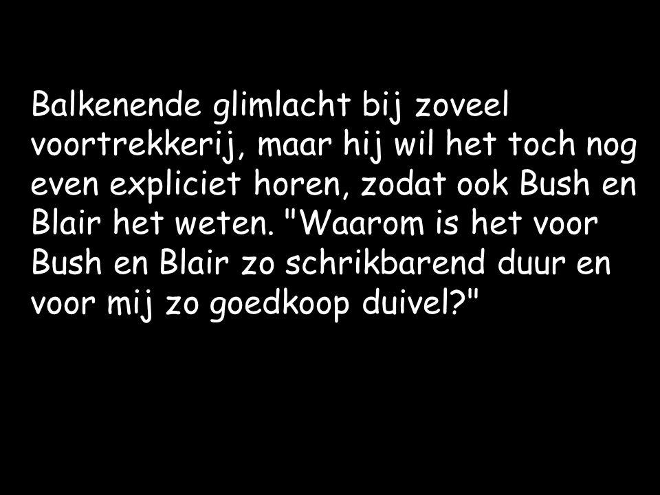 Balkenende glimlacht bij zoveel voortrekkerij, maar hij wil het toch nog even expliciet horen, zodat ook Bush en Blair het weten.