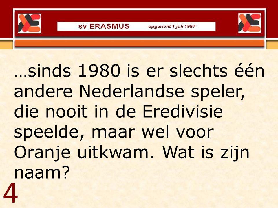 …sinds 1980 is er slechts één andere Nederlandse speler, die nooit in de Eredivisie speelde, maar wel voor Oranje uitkwam. Wat is zijn naam? 4