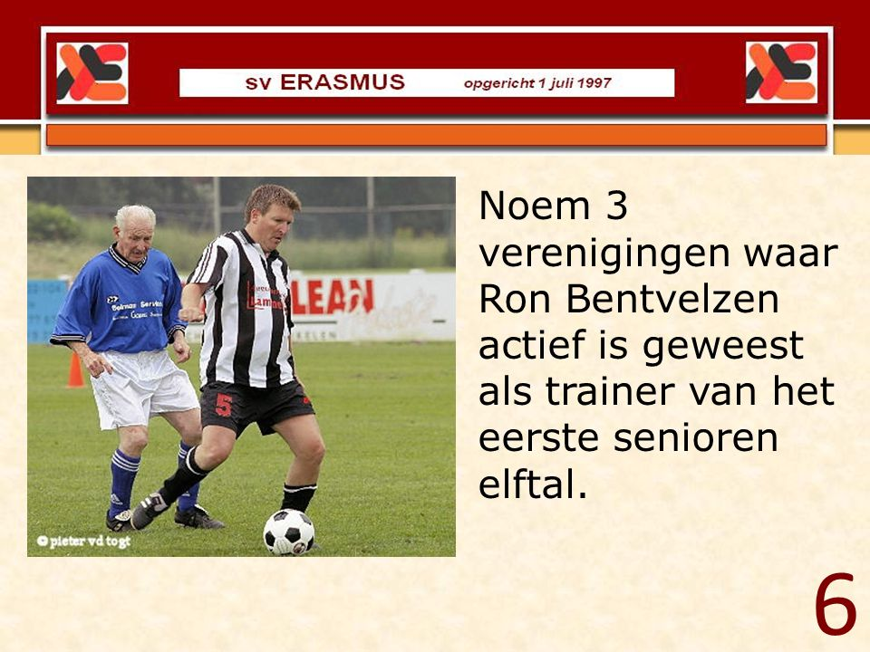 Noem 3 verenigingen waar Ron Bentvelzen actief is geweest als trainer van het eerste senioren elftal. 6