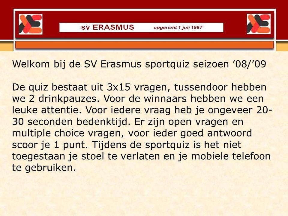 Welkom bij de SV Erasmus sportquiz seizoen '08/'09 De quiz bestaat uit 3x15 vragen, tussendoor hebben we 2 drinkpauzes. Voor de winnaars hebben we een