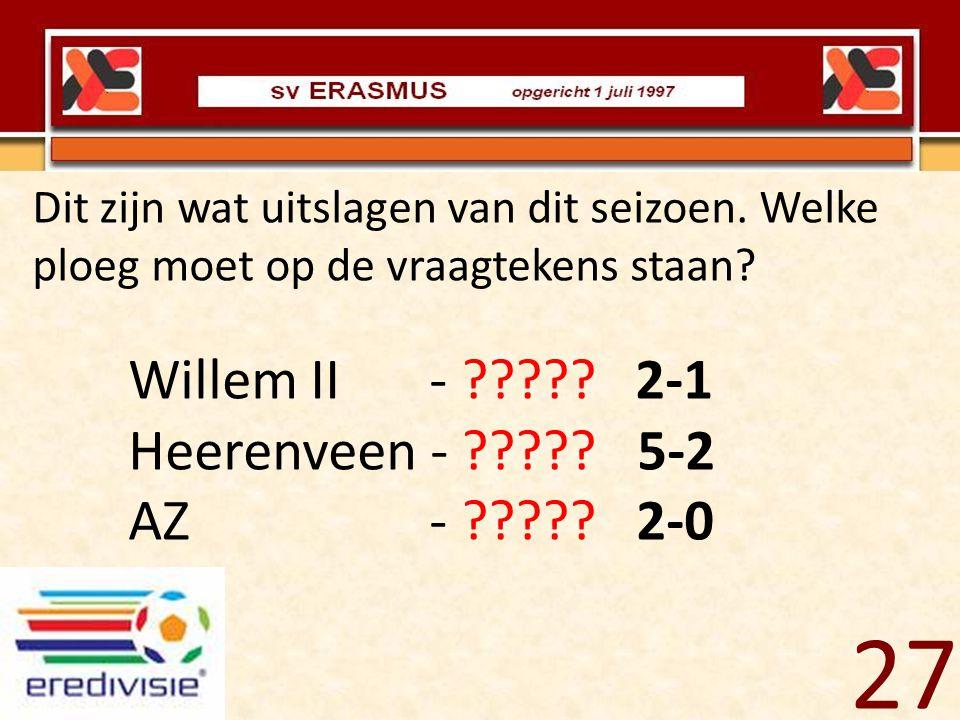 Dit zijn wat uitslagen van dit seizoen. Welke ploeg moet op de vraagtekens staan? Willem II - ????? 2-1 Heerenveen - ????? 5-2 AZ - ????? 2-0 27