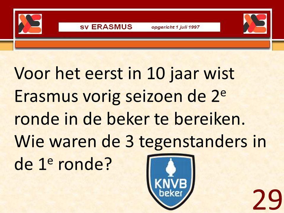 Voor het eerst in 10 jaar wist Erasmus vorig seizoen de 2 e ronde in de beker te bereiken. Wie waren de 3 tegenstanders in de 1 e ronde? 29