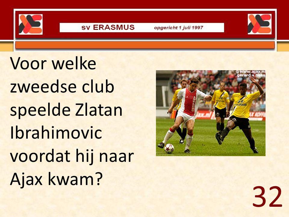 Voor welke zweedse club speelde Zlatan Ibrahimovic voordat hij naar Ajax kwam? 32