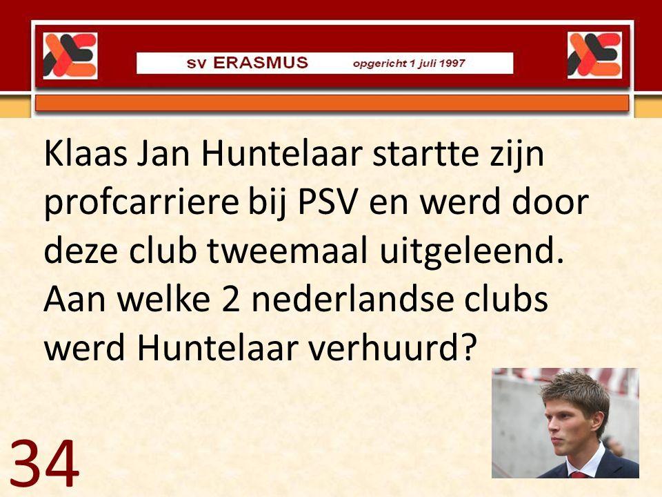 34 Klaas Jan Huntelaar startte zijn profcarriere bij PSV en werd door deze club tweemaal uitgeleend. Aan welke 2 nederlandse clubs werd Huntelaar verh