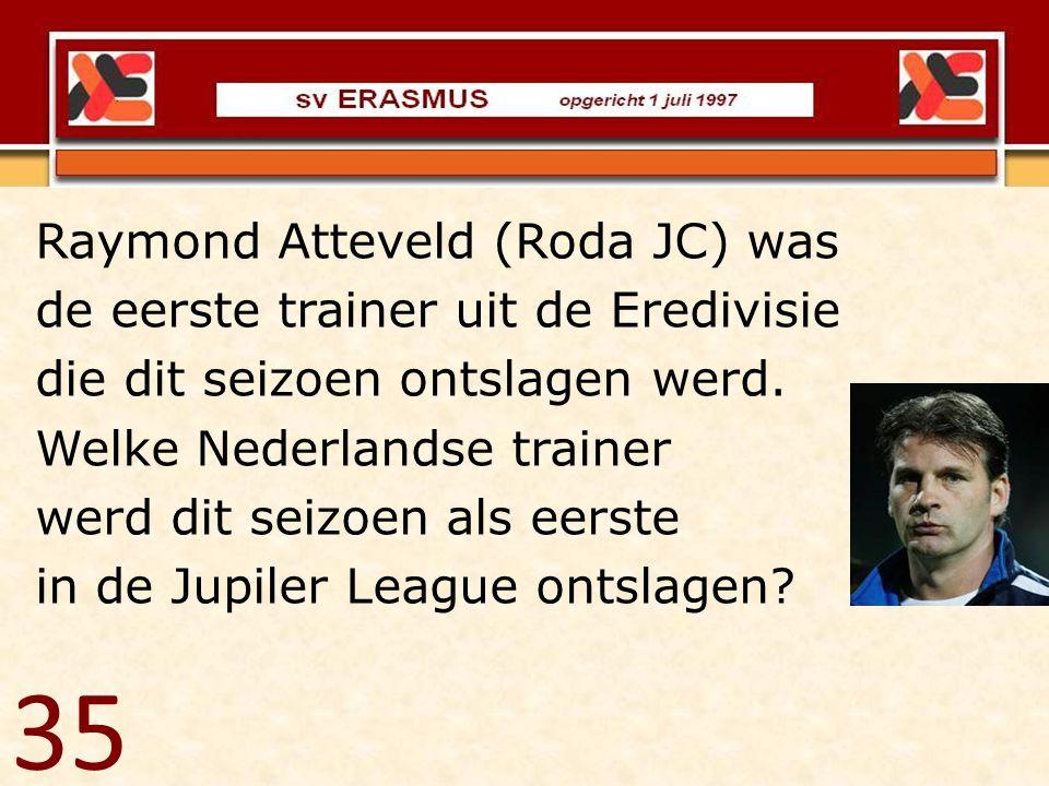35 Raymond Atteveld (Roda JC) was de eerste trainer uit de Eredivisie die dit seizoen ontslagen werd. Welke Nederlandse trainer werd dit seizoen als e