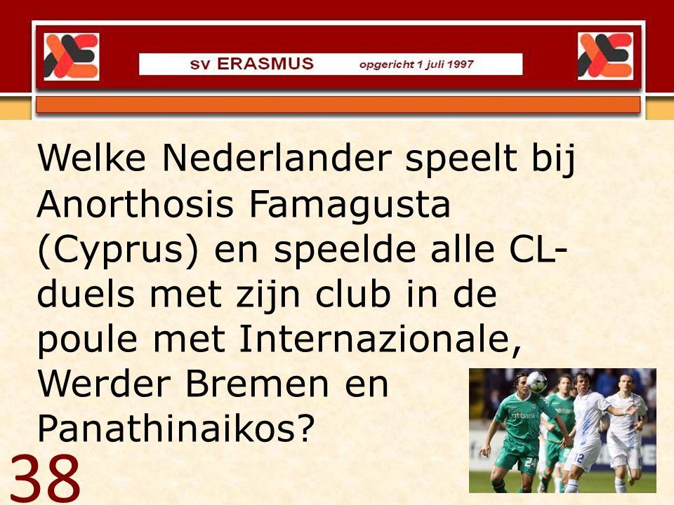 38 Welke Nederlander speelt bij Anorthosis Famagusta (Cyprus) en speelde alle CL- duels met zijn club in de poule met Internazionale, Werder Bremen en