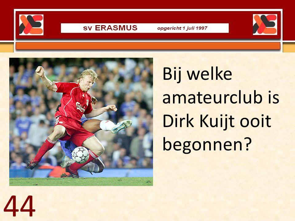 Bij welke amateurclub is Dirk Kuijt ooit begonnen? 44