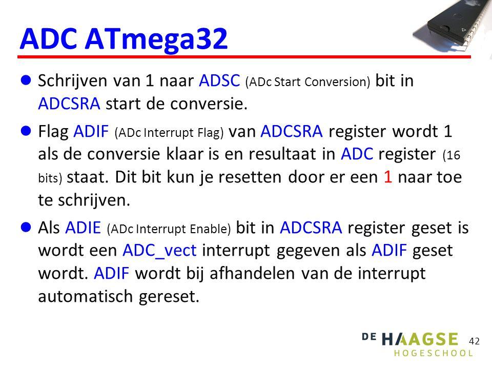 42 ADC ATmega32 Schrijven van 1 naar ADSC (ADc Start Conversion) bit in ADCSRA start de conversie. Flag ADIF (ADc Interrupt Flag) van ADCSRA register