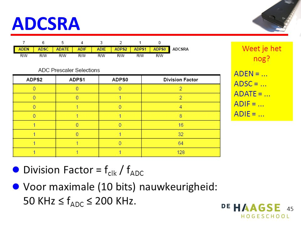 45 ADCSRA Division Factor = f clk / f ADC Voor maximale (10 bits) nauwkeurigheid: 50 KHz ≤ f ADC ≤ 200 KHz.