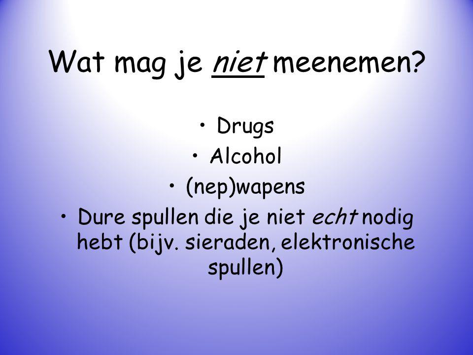 Wat mag je niet meenemen? Drugs Alcohol (nep)wapens Dure spullen die je niet echt nodig hebt (bijv. sieraden, elektronische spullen)