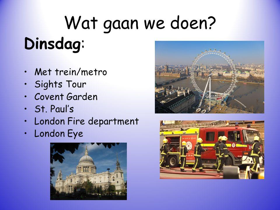 Wat gaan we doen? Dinsdag: Met trein/metro Sights Tour Covent Garden St. Paul's London Fire department London Eye