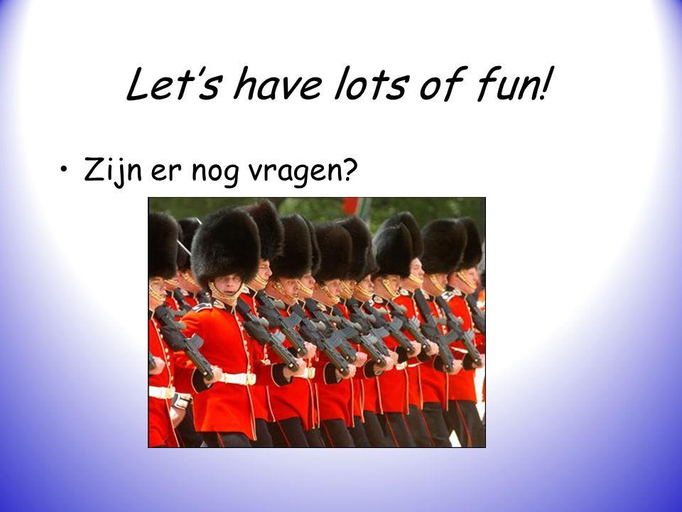 Let's have lots of fun! Zijn er nog vragen?