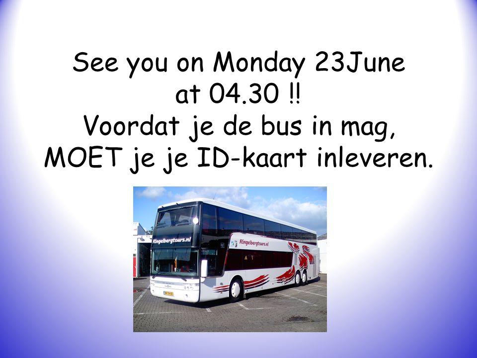 See you on Monday 23June at 04.30 !! Voordat je de bus in mag, MOET je je ID-kaart inleveren.