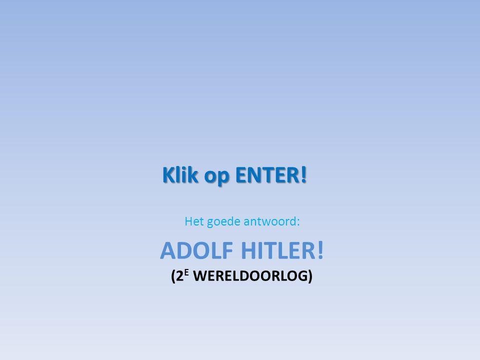 ADOLF HITLER! (2 E WERELDOORLOG) Het goede antwoord: Klik op ENTER!