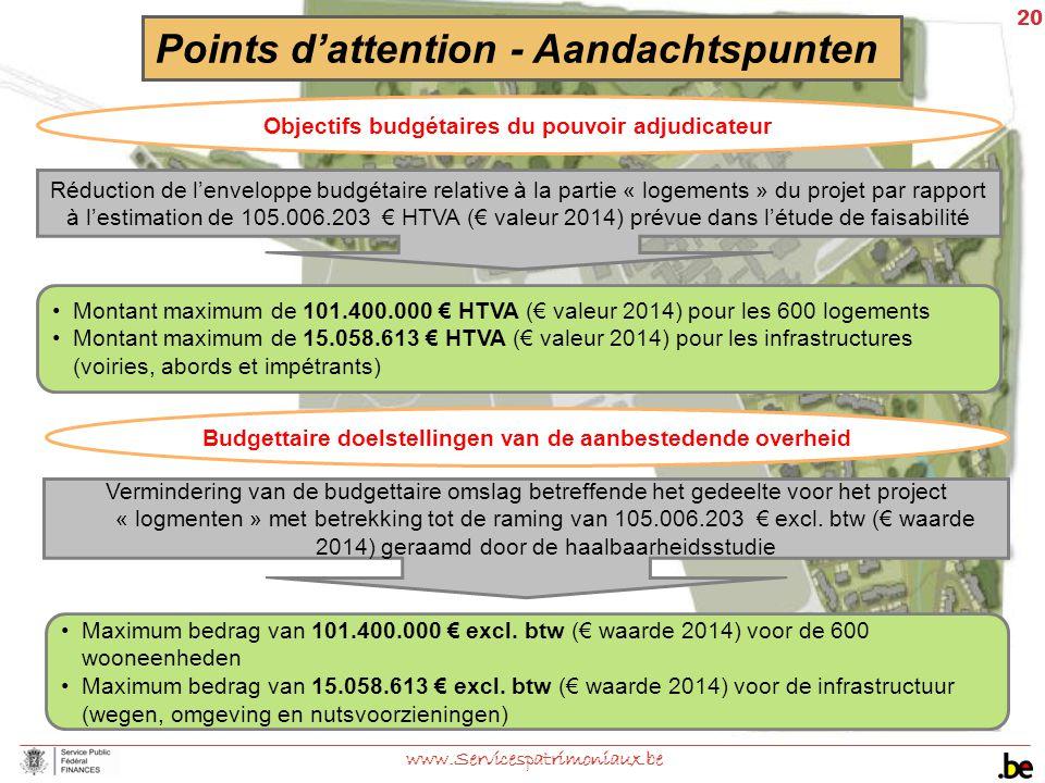 20 www.Servicespatrimoniaux.be Points d'attention - Aandachtspunten Objectifs budgétaires du pouvoir adjudicateur Réduction de l'enveloppe budgétaire relative à la partie « logements » du projet par rapport à l'estimation de 105.006.203 € HTVA (€ valeur 2014) prévue dans l'étude de faisabilité Montant maximum de 101.400.000 € HTVA (€ valeur 2014) pour les 600 logements Montant maximum de 15.058.613 € HTVA (€ valeur 2014) pour les infrastructures (voiries, abords et impétrants) Budgettaire doelstellingen van de aanbestedende overheid Vermindering van de budgettaire omslag betreffende het gedeelte voor het project « logmenten » met betrekking tot de raming van 105.006.203 € excl.
