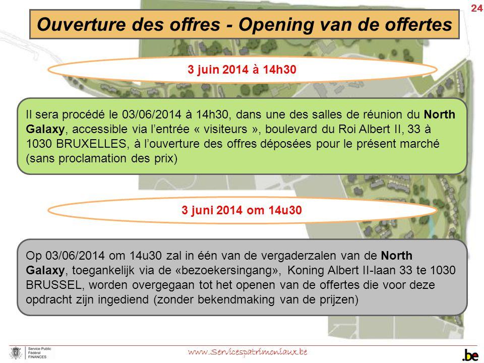 24 www.Servicespatrimoniaux.be Ouverture des offres - Opening van de offertes 3 juin 2014 à 14h30 Il sera procédé le 03/06/2014 à 14h30, dans une des
