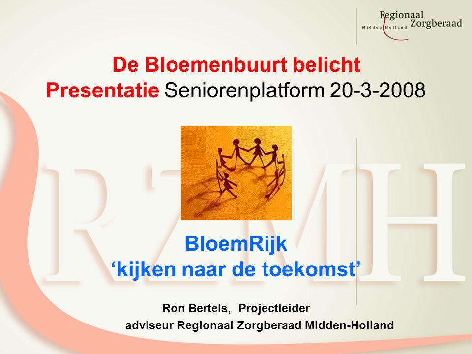 De Bloemenbuurt belicht Presentatie Seniorenplatform 20-3-2008 BloemRijk 'kijken naar de toekomst' Ron Bertels, Projectleider adviseur Regionaal Zorgberaad Midden-Holland