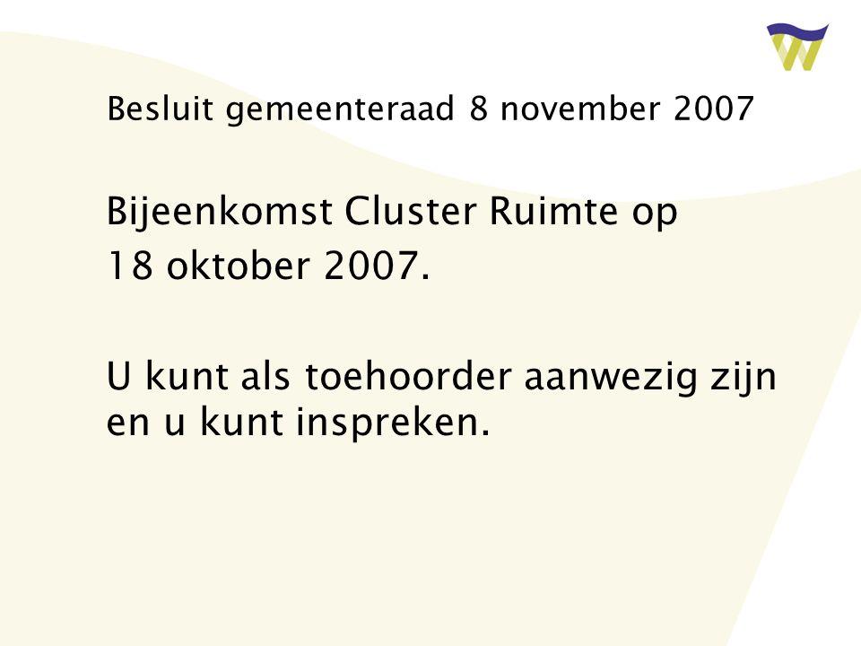 Besluit gemeenteraad 8 november 2007 Bijeenkomst Cluster Ruimte op 18 oktober 2007. U kunt als toehoorder aanwezig zijn en u kunt inspreken.