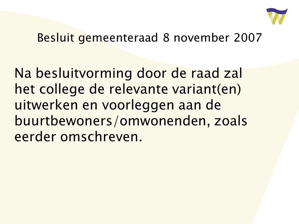 Besluit gemeenteraad 8 november 2007 Na besluitvorming door de raad zal het college de relevante variant(en) uitwerken en voorleggen aan de buurtbewoners/omwonenden, zoals eerder omschreven.