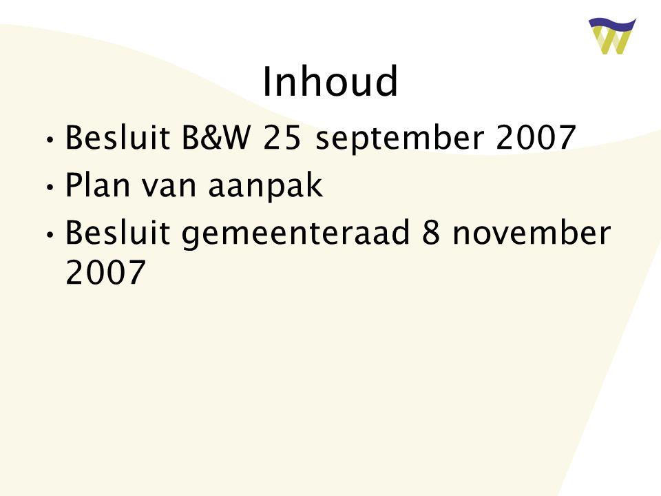 Inhoud Besluit B&W 25 september 2007 Plan van aanpak Besluit gemeenteraad 8 november 2007