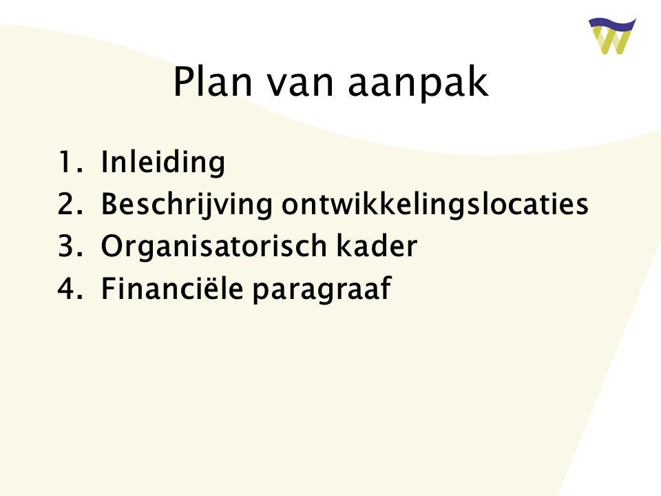 Plan van aanpak 1.Inleiding 2.Beschrijving ontwikkelingslocaties 3.Organisatorisch kader 4.Financiële paragraaf