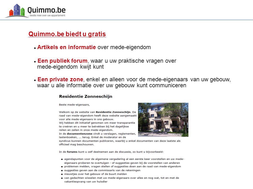 Quimmo.be biedt u gratis Artikels en informatie over mede-eigendom Een publiek forum, waar u uw praktische vragen over mede-eigendom kwijt kunt Een pr