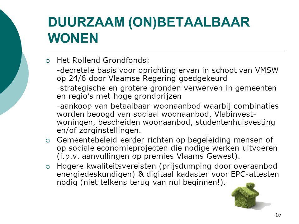16 DUURZAAM (ON)BETAALBAAR WONEN  Het Rollend Grondfonds: -decretale basis voor oprichting ervan in schoot van VMSW op 24/6 door Vlaamse Regering goedgekeurd -strategische en grotere gronden verwerven in gemeenten en regio's met hoge grondprijzen -aankoop van betaalbaar woonaanbod waarbij combinaties worden beoogd van sociaal woonaanbod, Vlabinvest- woningen, bescheiden woonaanbod, studentenhuisvesting en/of zorginstellingen.