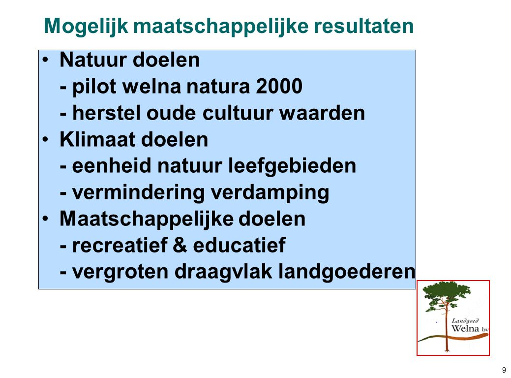 Natuur doelen - pilot welna natura 2000 - herstel oude cultuur waarden Klimaat doelen - eenheid natuur leefgebieden - vermindering verdamping Maatschappelijke doelen - recreatief & educatief - vergroten draagvlak landgoederen Mogelijk maatschappelijke resultaten 9