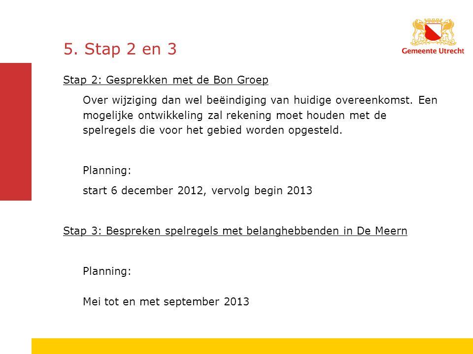 5. Stap 2 en 3 Stap 2: Gesprekken met de Bon Groep Over wijziging dan wel beëindiging van huidige overeenkomst. Een mogelijke ontwikkeling zal rekenin