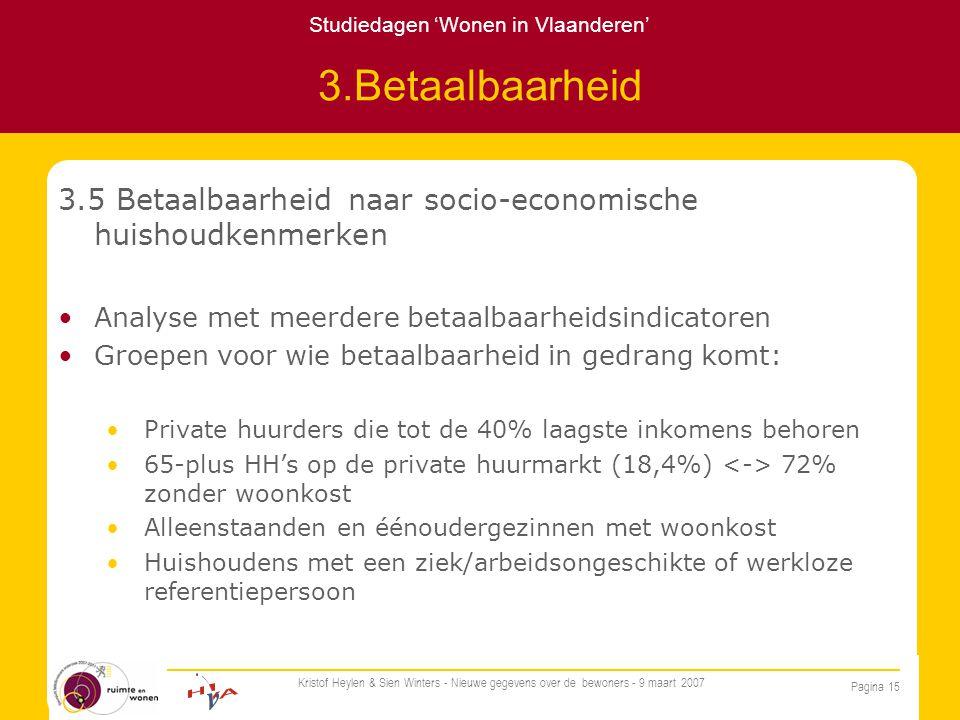 Studiedagen 'Wonen in Vlaanderen' Pagina 15 Kristof Heylen & Sien Winters - Nieuwe gegevens over de bewoners - 9 maart 2007 3.Betaalbaarheid 3.5 Betaalbaarheid naar socio-economische huishoudkenmerken Analyse met meerdere betaalbaarheidsindicatoren Groepen voor wie betaalbaarheid in gedrang komt: Private huurders die tot de 40% laagste inkomens behoren 65-plus HH's op de private huurmarkt (18,4%) 72% zonder woonkost Alleenstaanden en éénoudergezinnen met woonkost Huishoudens met een ziek/arbeidsongeschikte of werkloze referentiepersoon