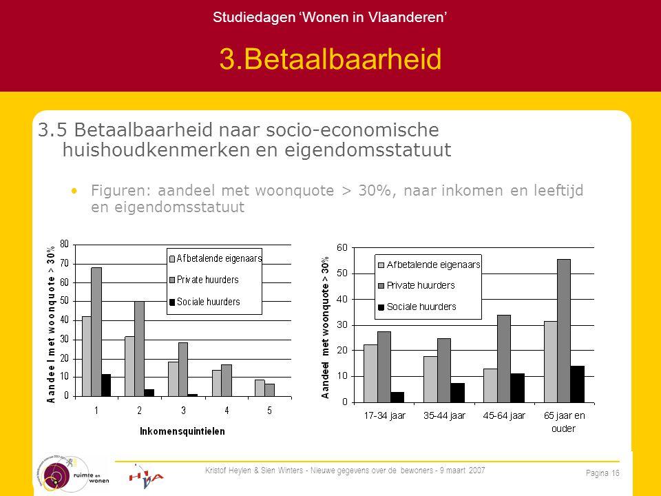 Studiedagen 'Wonen in Vlaanderen' Pagina 16 Kristof Heylen & Sien Winters - Nieuwe gegevens over de bewoners - 9 maart 2007 3.Betaalbaarheid 3.5 Betaalbaarheid naar socio-economische huishoudkenmerken en eigendomsstatuut Figuren: aandeel met woonquote > 30%, naar inkomen en leeftijd en eigendomsstatuut