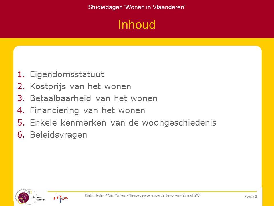 Studiedagen 'Wonen in Vlaanderen' Pagina 2 Kristof Heylen & Sien Winters - Nieuwe gegevens over de bewoners - 9 maart 2007 Inhoud 1.Eigendomsstatuut 2.Kostprijs van het wonen 3.Betaalbaarheid van het wonen 4.Financiering van het wonen 5.Enkele kenmerken van de woongeschiedenis 6.Beleidsvragen