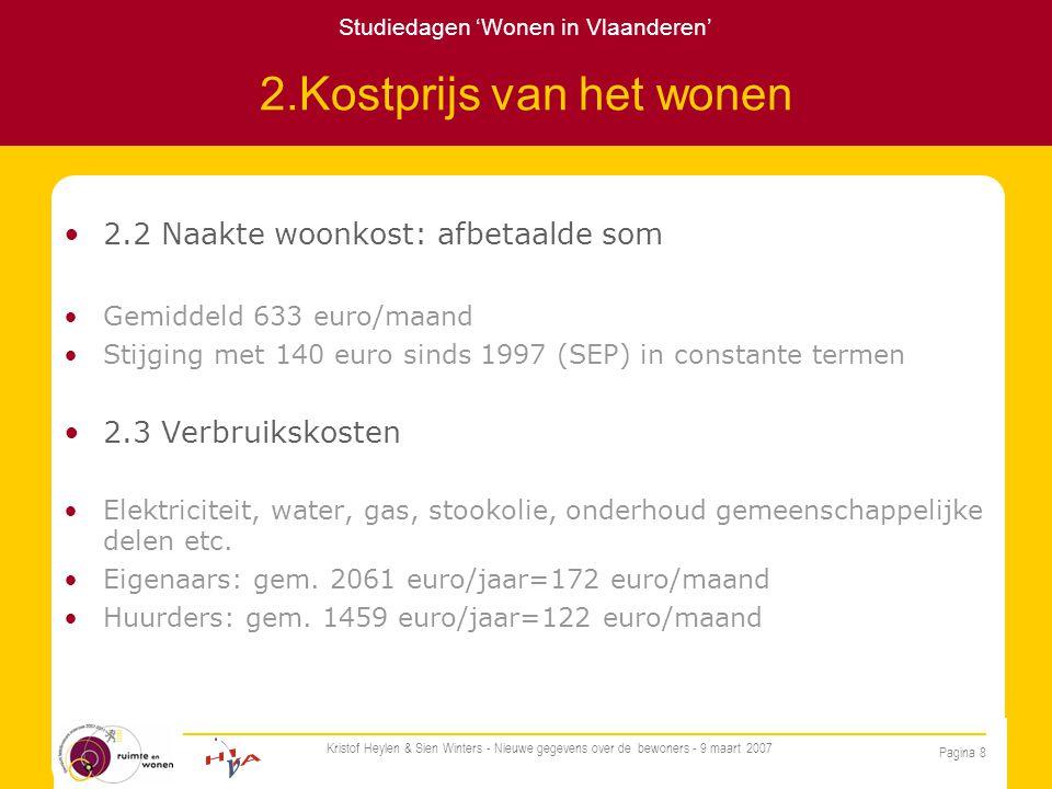Studiedagen 'Wonen in Vlaanderen' Pagina 8 Kristof Heylen & Sien Winters - Nieuwe gegevens over de bewoners - 9 maart 2007 2.Kostprijs van het wonen 2.2 Naakte woonkost: afbetaalde som Gemiddeld 633 euro/maand Stijging met 140 euro sinds 1997 (SEP) in constante termen 2.3 Verbruikskosten Elektriciteit, water, gas, stookolie, onderhoud gemeenschappelijke delen etc.