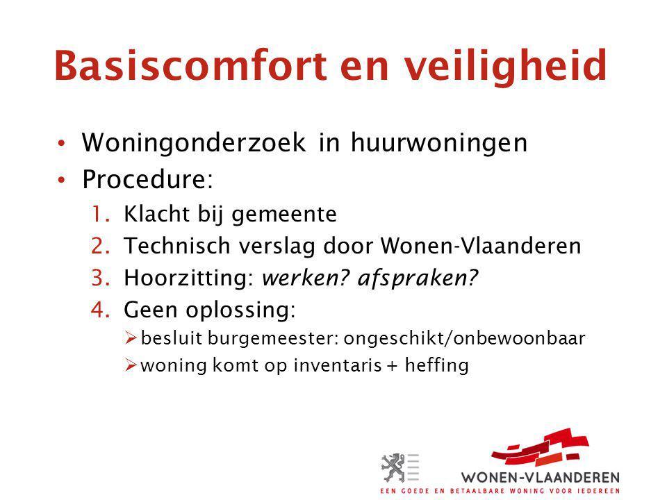 Basiscomfort en veiligheid Woningonderzoek in huurwoningen Procedure: 1.Klacht bij gemeente 2.Technisch verslag door Wonen-Vlaanderen 3.Hoorzitting: werken.