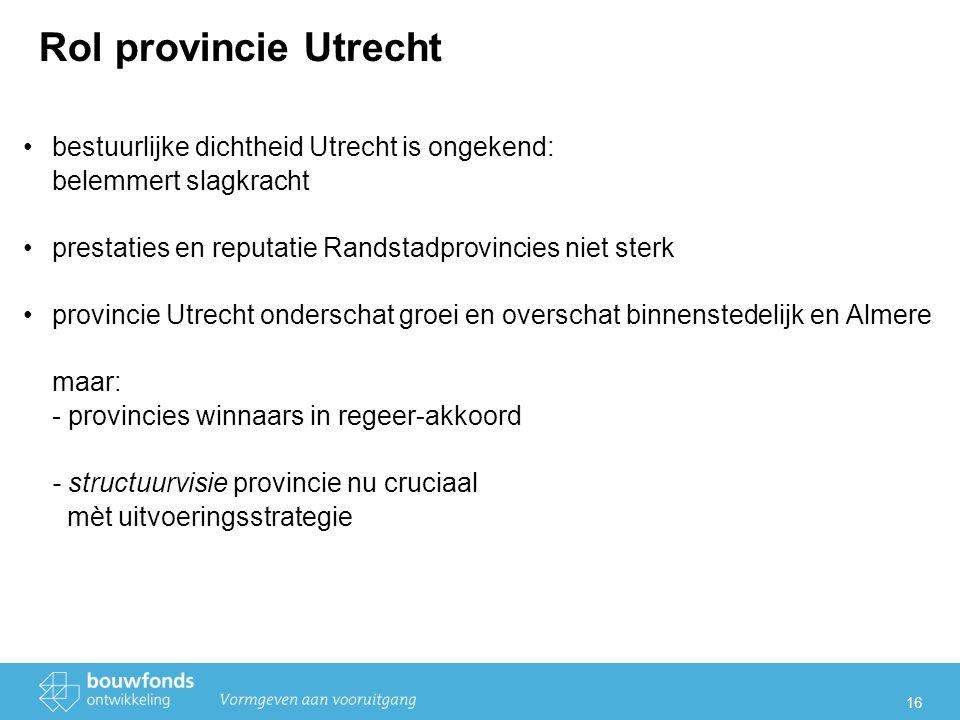 16 Rol provincie Utrecht bestuurlijke dichtheid Utrecht is ongekend: belemmert slagkracht prestaties en reputatie Randstadprovincies niet sterk provincie Utrecht onderschat groei en overschat binnenstedelijk en Almere maar: - provincies winnaars in regeer-akkoord - structuurvisie provincie nu cruciaal mèt uitvoeringsstrategie