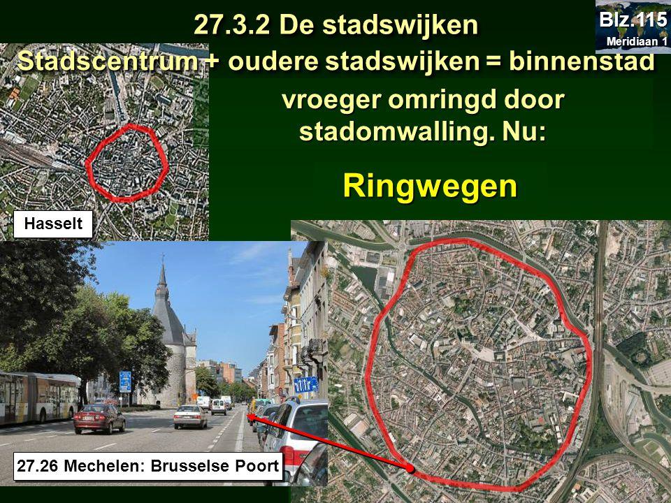 vroeger omringd door stadomwalling. Nu: Hasselt Ringwegen Stadscentrum + oudere stadswijken = binnenstad 27.3.2 De stadswijken 27.26 Mechelen: Brussel