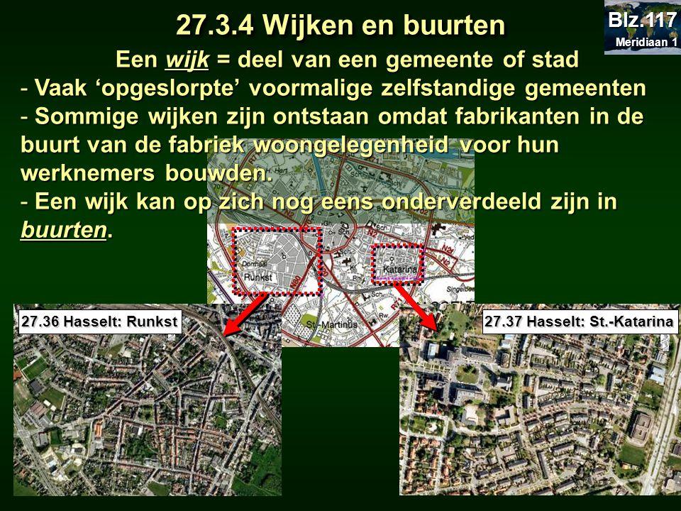 27.3.4 Wijken en buurten 27.36 Hasselt: Runkst 27.37 Hasselt: St.-Katarina Een wijk = deel van een gemeente of stad - Vaak 'opgeslorpte' voormalige ze