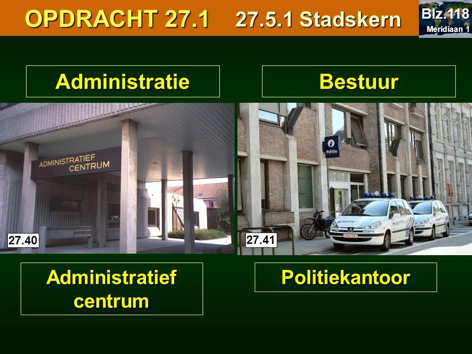 Administratie Administratief centrum 27.40 Bestuur Politiekantoor 27.41 OPDRACHT 27.1 OPDRACHT 27.1 27.5.1 Stadskern Meridiaan 1 Meridiaan 1 Blz.118