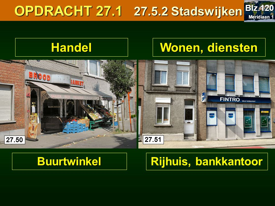 OPDRACHT 27.1 OPDRACHT 27.1Handel Buurtwinkel Wonen, diensten Rijhuis, bankkantoor 27.5.2 Stadswijken 27.50 27.51 Meridiaan 1 Meridiaan 1 Blz.120