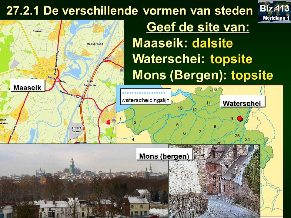 Geef de site van: MaaseikMaaseik Maaseik: dalsite Waterschei: topsite 27.2.1 De verschillende vormen van steden 27.2.1 De verschillende vormen van ste