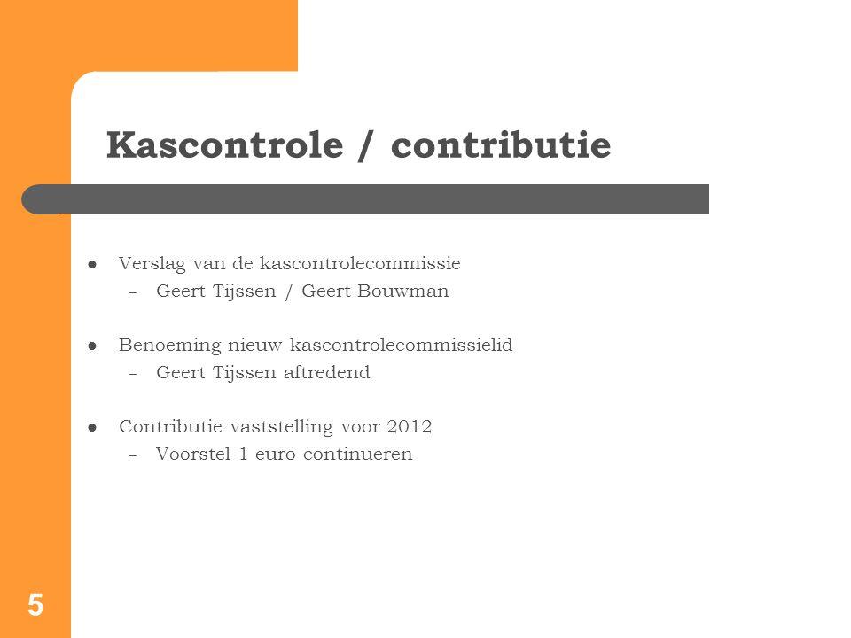 5 Kascontrole / contributie Verslag van de kascontrolecommissie – Geert Tijssen / Geert Bouwman Benoeming nieuw kascontrolecommissielid – Geert Tijssen aftredend Contributie vaststelling voor 2012 – Voorstel 1 euro continueren