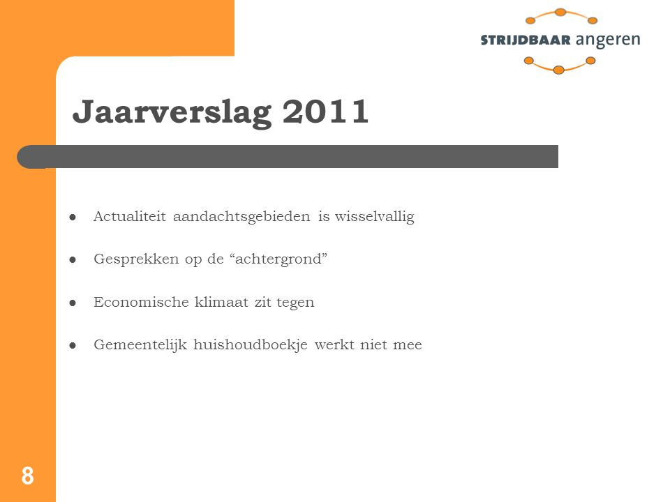 8 Jaarverslag 2011 Actualiteit aandachtsgebieden is wisselvallig Gesprekken op de achtergrond Economische klimaat zit tegen Gemeentelijk huishoudboekje werkt niet mee