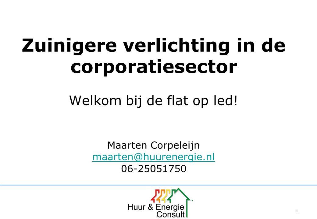 11 Zuinigere verlichting in de corporatiesector Welkom bij de flat op led! Maarten Corpeleijn maarten@huurenergie.nl 06-25051750 maarten@huurenergie.n
