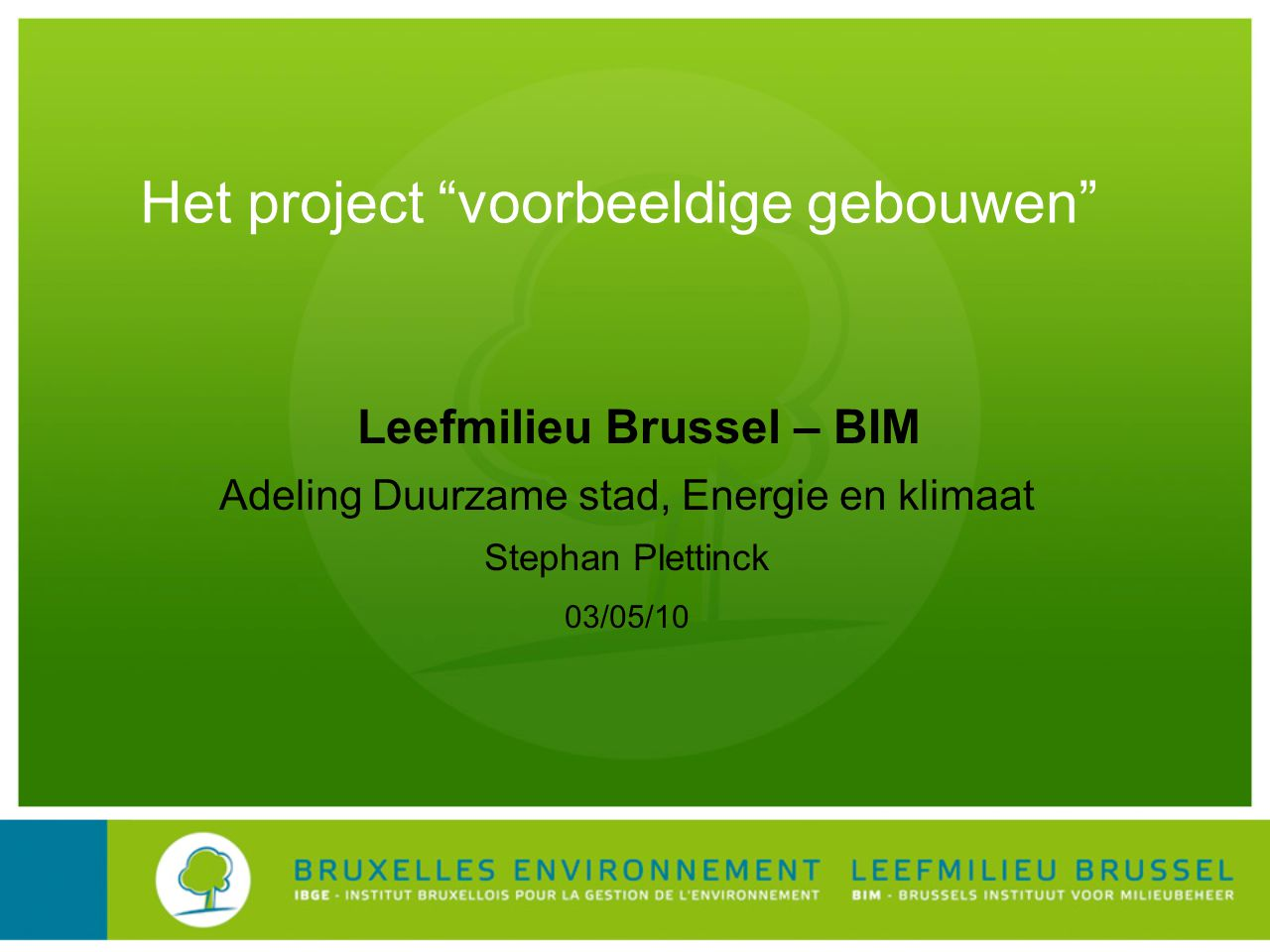 Leefmilieu Brussel – BIM Adeling Duurzame stad, Energie en klimaat Stephan Plettinck 03/05/10 Het project voorbeeldige gebouwen